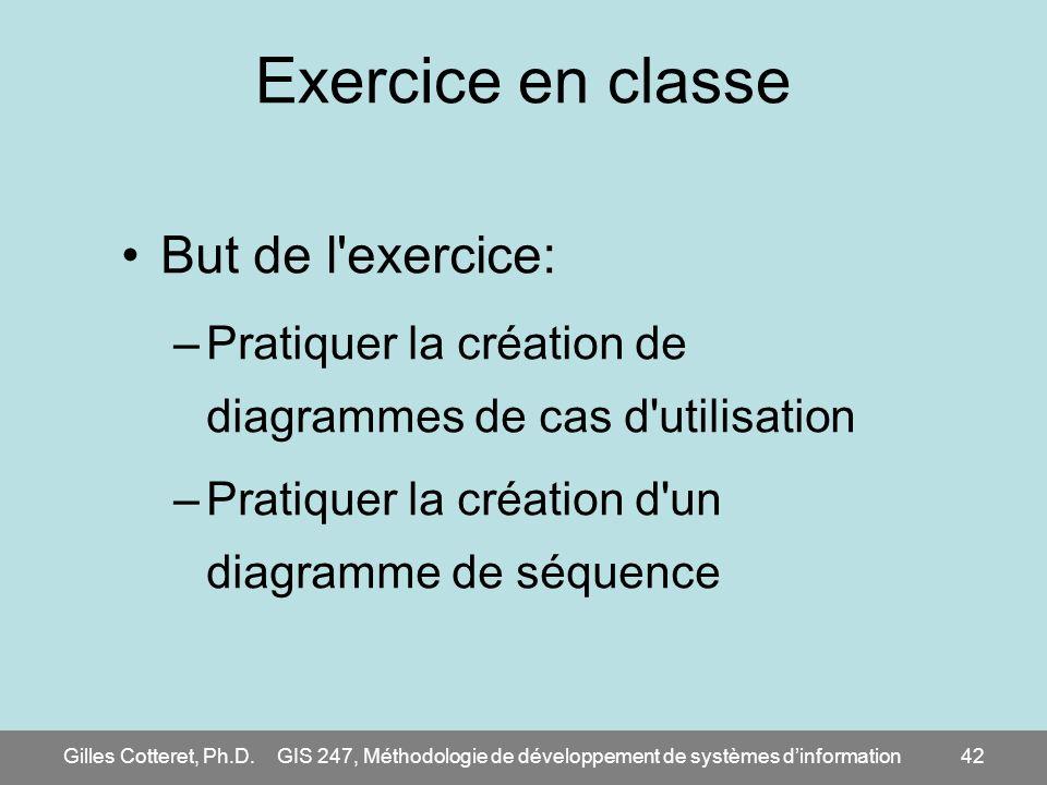 Gilles Cotteret, Ph.D.GIS 247, Méthodologie de développement de systèmes dinformation42 Exercice en classe But de l'exercice: –Pratiquer la création d