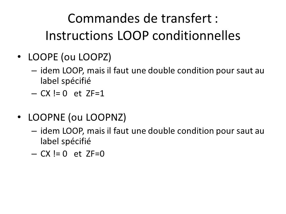 Commandes de transfert : Instructions LOOP conditionnelles LOOPE (ou LOOPZ) – idem LOOP, mais il faut une double condition pour saut au label spécifié