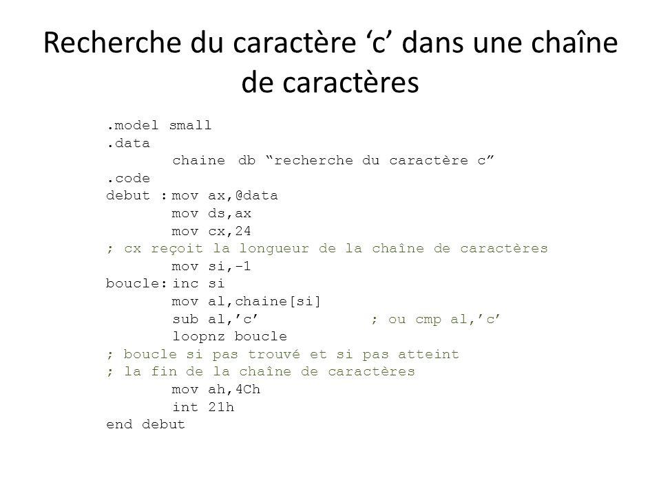 Recherche du caractère c dans une chaîne de caractères.model small.data chainedb recherche du caractère c.code debut :mov ax,@data mov ds,ax mov cx,24