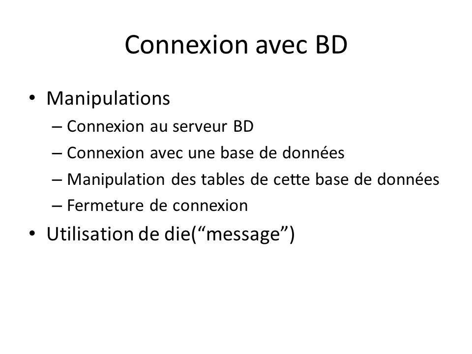 Connexion avec BD Manipulations – Connexion au serveur BD – Connexion avec une base de données – Manipulation des tables de cette base de données – Fermeture de connexion Utilisation de die(message)