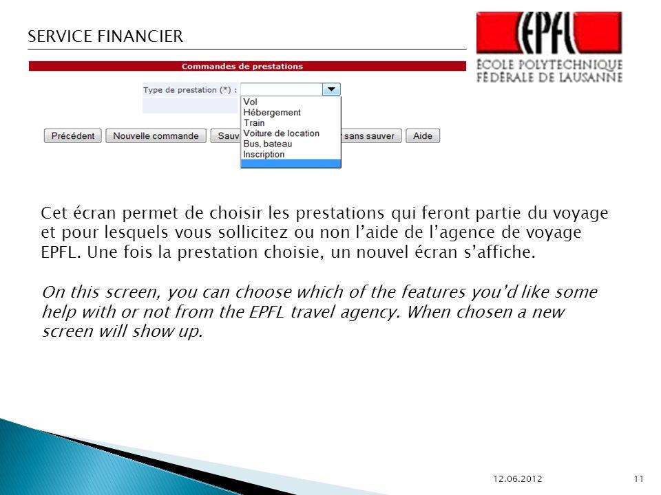 SERVICE FINANCIER 12.06.2012 11 Cet écran permet de choisir les prestations qui feront partie du voyage et pour lesquels vous sollicitez ou non laide de lagence de voyage EPFL.