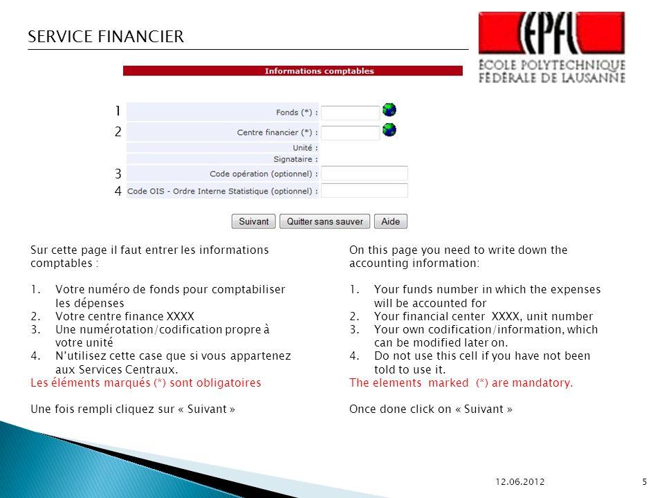 SERVICE FINANCIER 12.06.2012 5 1 2 3 4 Sur cette page il faut entrer les informations comptables : 1.Votre numéro de fonds pour comptabiliser les dépenses 2.Votre centre finance XXXX 3.Une numérotation/codification propre à votre unité 4.Nutilisez cette case que si vous appartenez aux Services Centraux.
