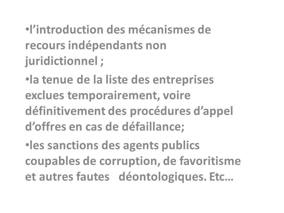 lintroduction des mécanismes de recours indépendants non juridictionnel ; la tenue de la liste des entreprises exclues temporairement, voire définitivement des procédures dappel doffres en cas de défaillance; les sanctions des agents publics coupables de corruption, de favoritisme et autres fautes déontologiques.