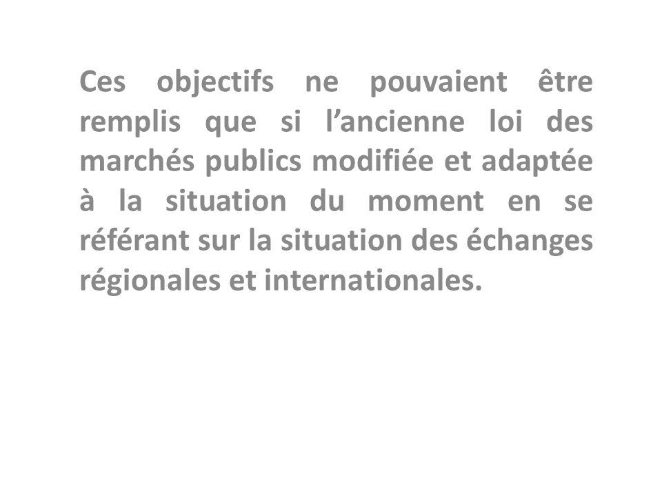 Ces objectifs ne pouvaient être remplis que si lancienne loi des marchés publics modifiée et adaptée à la situation du moment en se référant sur la situation des échanges régionales et internationales.
