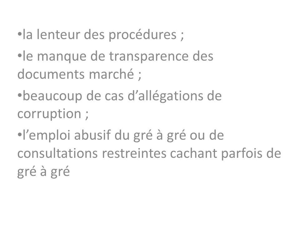 la lenteur des procédures ; le manque de transparence des documents marché ; beaucoup de cas dallégations de corruption ; lemploi abusif du gré à gré ou de consultations restreintes cachant parfois de gré à gré