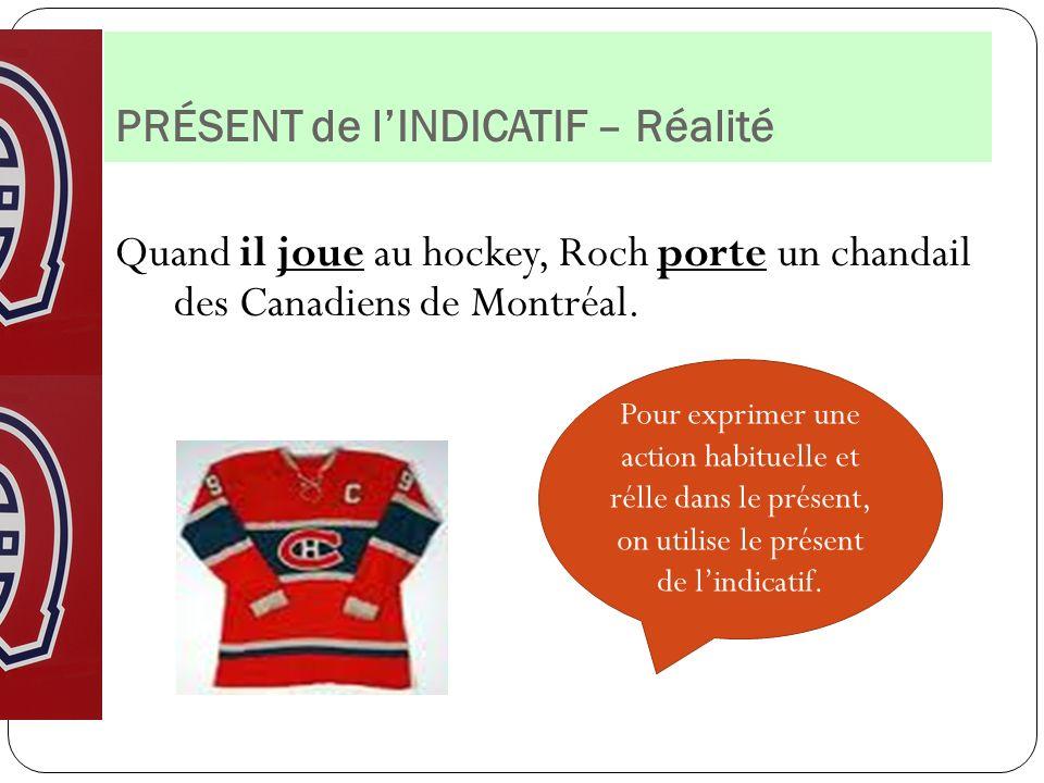 PRÉSENT de lINDICATIF – Réalité Quand il joue au hockey, Roch porte un chandail des Canadiens de Montréal. Pour exprimer une action habituelle et réll