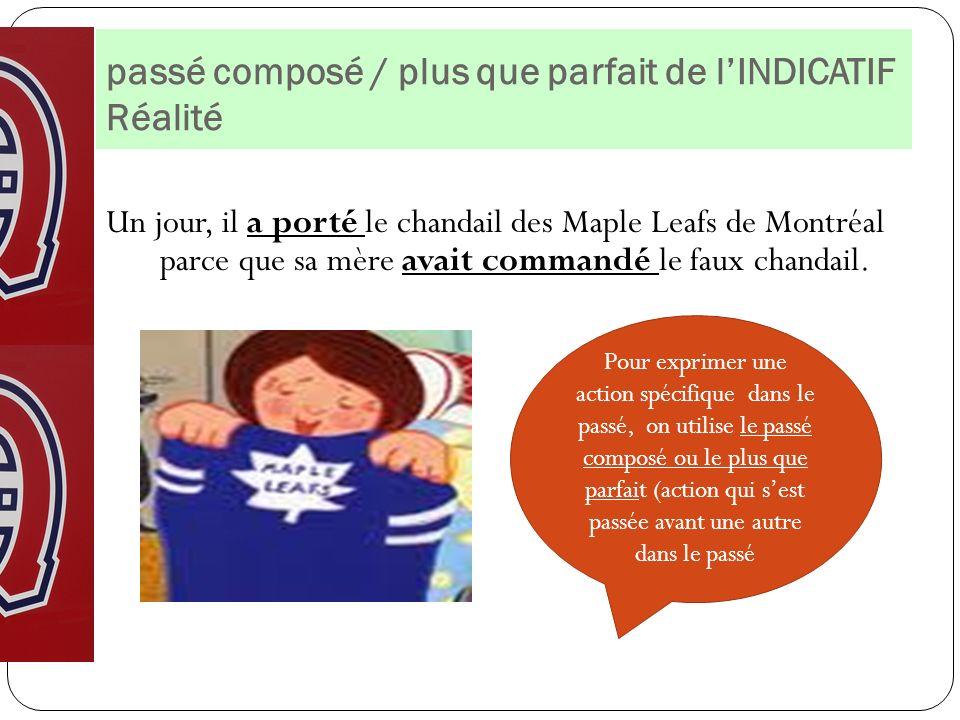 passé composé / plus que parfait de lINDICATIF Réalité Un jour, il a porté le chandail des Maple Leafs de Montréal parce que sa mère avait commandé le