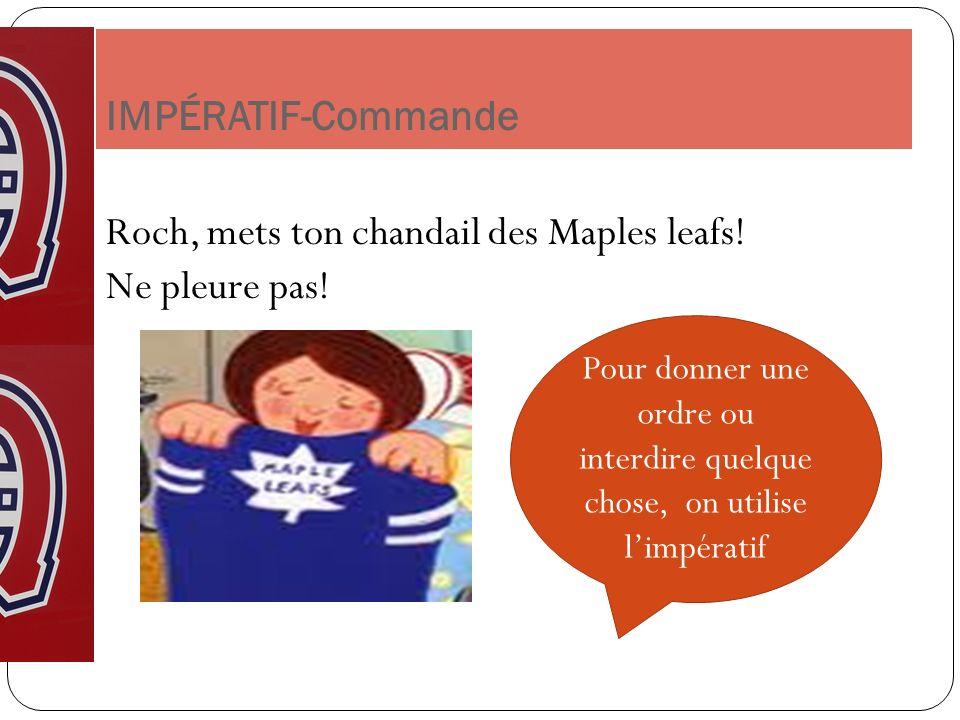 IMPÉRATIF-Commande Roch, mets ton chandail des Maples leafs! Ne pleure pas! Pour donner une ordre ou interdire quelque chose, on utilise limpératif
