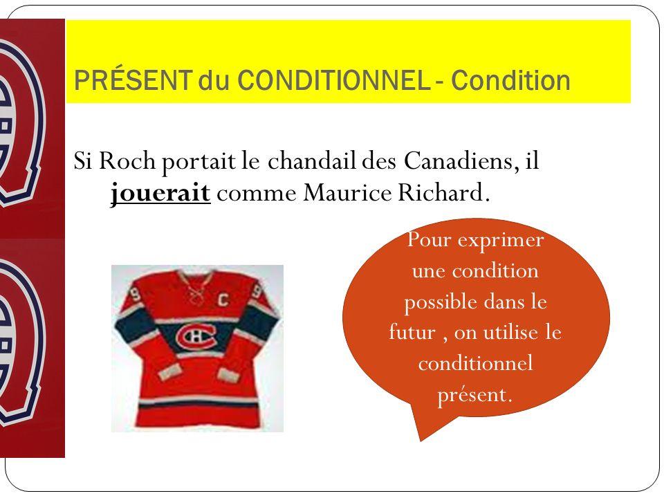 PRÉSENT du CONDITIONNEL - Condition Si Roch portait le chandail des Canadiens, il jouerait comme Maurice Richard. Pour exprimer une condition possible