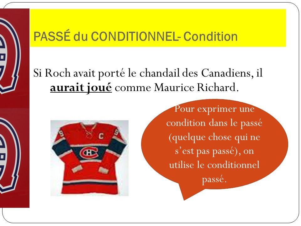 PASSÉ du CONDITIONNEL- Condition Si Roch avait porté le chandail des Canadiens, il aurait joué comme Maurice Richard. Pour exprimer une condition dans
