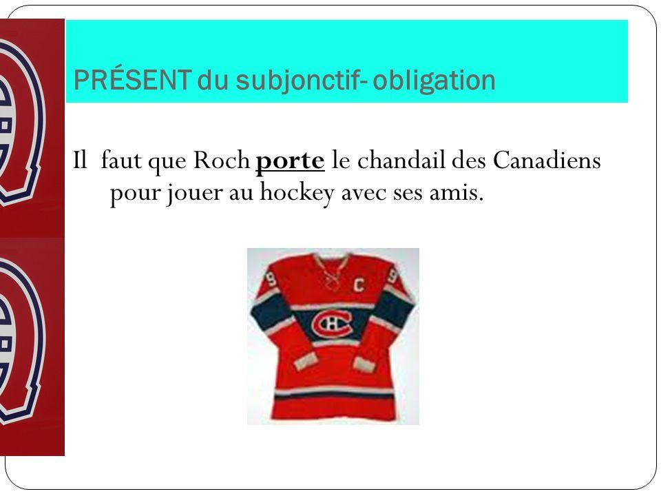 PRÉSENT du subjonctif- obligation Il faut que Roch porte le chandail des Canadiens pour jouer au hockey avec ses amis.