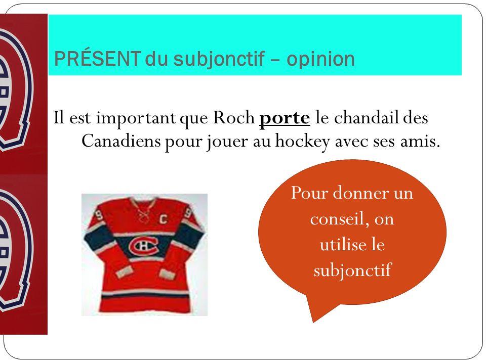 PRÉSENT du subjonctif – opinion Il est important que Roch porte le chandail des Canadiens pour jouer au hockey avec ses amis. Pour donner un conseil,