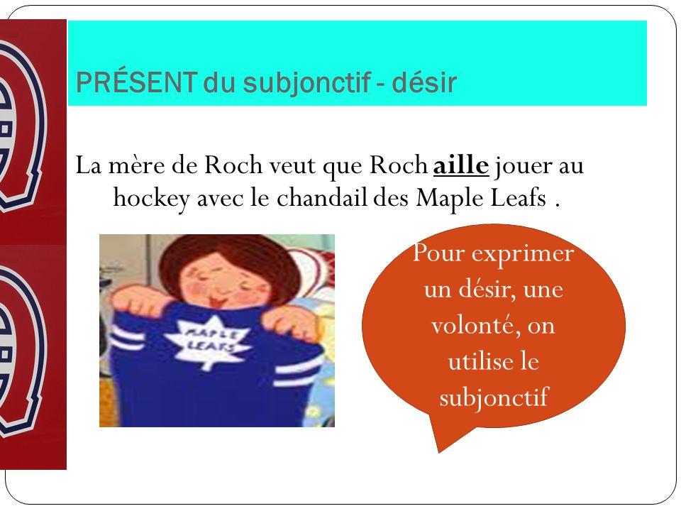 PRÉSENT du subjonctif - désir La mère de Roch veut que Roch aille jouer au hockey avec le chandail des Maple Leafs. Pour exprimer un désir, une volont