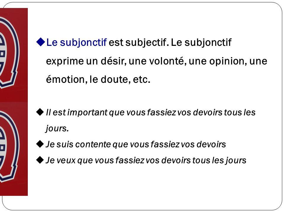 Le subjonctif est subjectif. Le subjonctif exprime un désir, une volonté, une opinion, une émotion, le doute, etc. Il est important que vous fassiez v