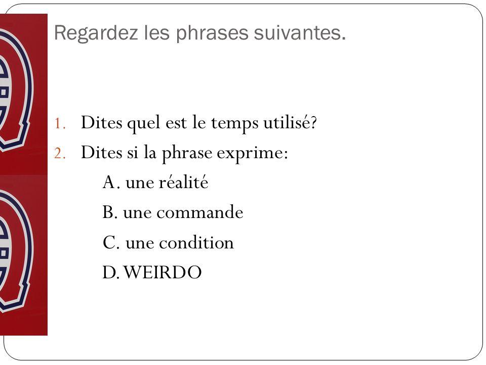 Regardez les phrases suivantes. 1. Dites quel est le temps utilisé? 2. Dites si la phrase exprime: A. une réalité B. une commande C. une condition D.