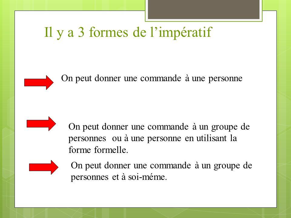 Il y a 3 formes de limpératif On peut donner une commande à une personne On peut donner une commande à un groupe de personnes ou à une personne en utilisant la forme formelle.