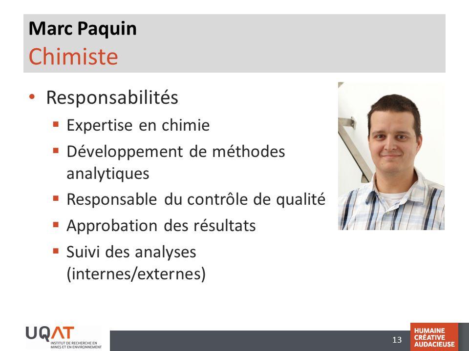 13 Marc Paquin Chimiste Responsabilités Expertise en chimie Développement de méthodes analytiques Responsable du contrôle de qualité Approbation des résultats Suivi des analyses (internes/externes)