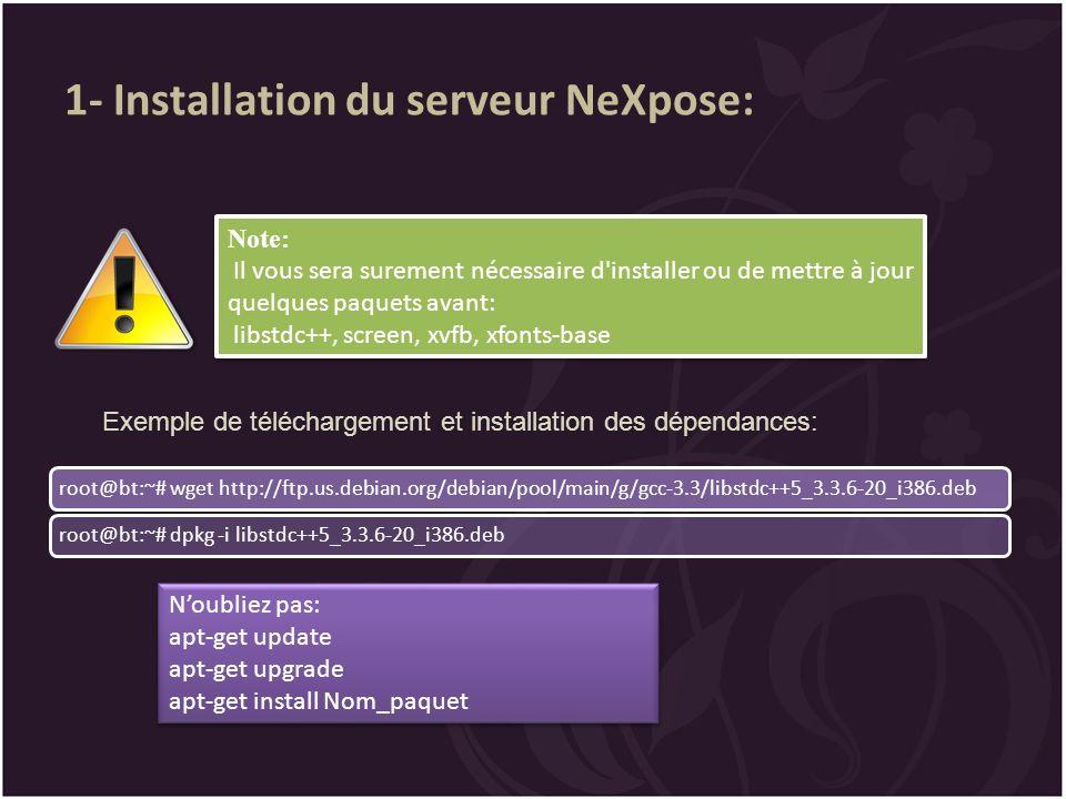 1- Installation du serveur NeXpose: root@bt:~# wget http://ftp.us.debian.org/debian/pool/main/g/gcc-3.3/libstdc++5_3.3.6-20_i386.debroot@bt:~# dpkg -i libstdc++5_3.3.6-20_i386.deb Note: Il vous sera surement nécessaire d installer ou de mettre à jour quelques paquets avant: libstdc++, screen, xvfb, xfonts-base Exemple de téléchargement et installation des dépendances: Noubliez pas: apt-get update apt-get upgrade apt-get install Nom_paquet Noubliez pas: apt-get update apt-get upgrade apt-get install Nom_paquet