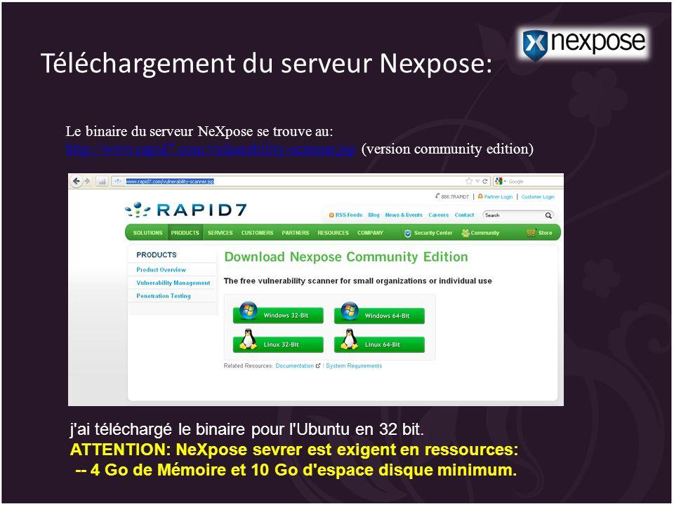 Téléchargement du serveur Nexpose: Le binaire du serveur NeXpose se trouve au: http://www.rapid7.com/vulnerability-scanner.jsp (version community edition) http://www.rapid7.com/vulnerability-scanner.jsp j ai téléchargé le binaire pour l Ubuntu en 32 bit.