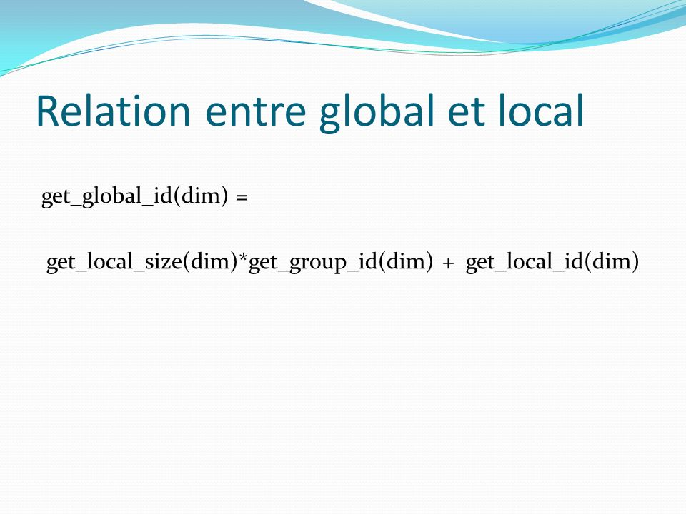 Relation entre global et local get_global_id(dim) = get_local_size(dim)*get_group_id(dim) + get_local_id(dim)