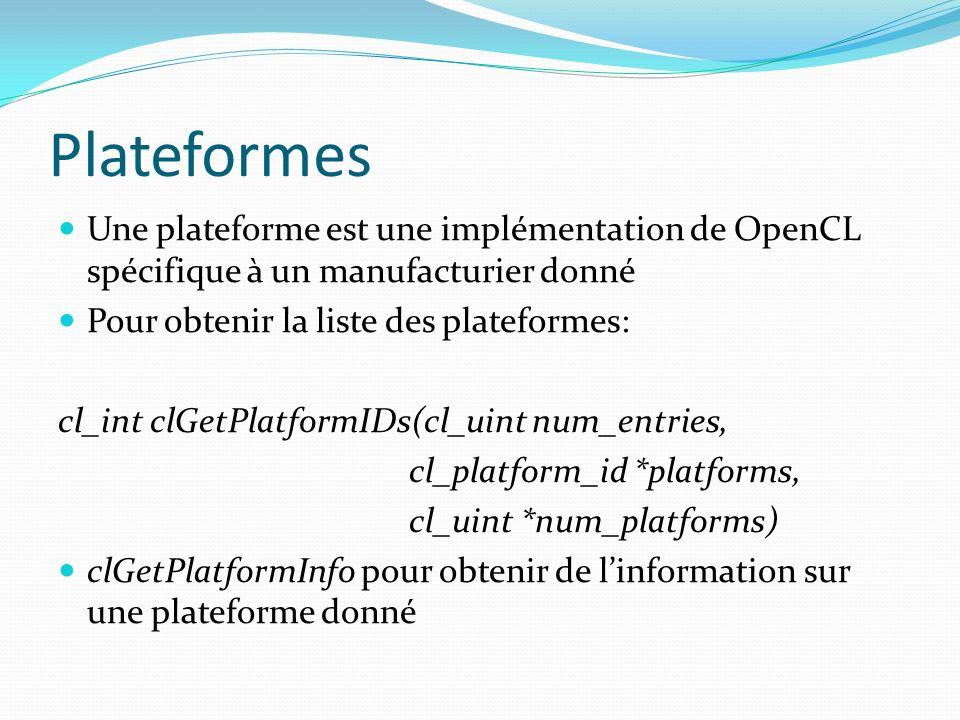 Plateformes Une plateforme est une implémentation de OpenCL spécifique à un manufacturier donné Pour obtenir la liste des plateformes: cl_int clGetPla