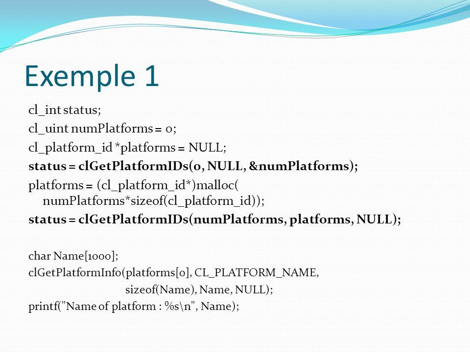 Exemple 1 cl_int status; cl_uint numPlatforms = 0; cl_platform_id *platforms = NULL; status = clGetPlatformIDs(0, NULL, &numPlatforms); platforms = (c