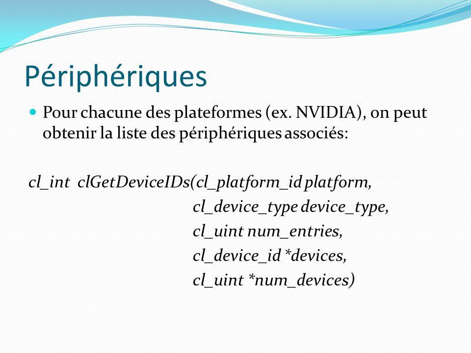 Périphériques Pour chacune des plateformes (ex. NVIDIA), on peut obtenir la liste des périphériques associés: cl_int clGetDeviceIDs(cl_platform_id pla