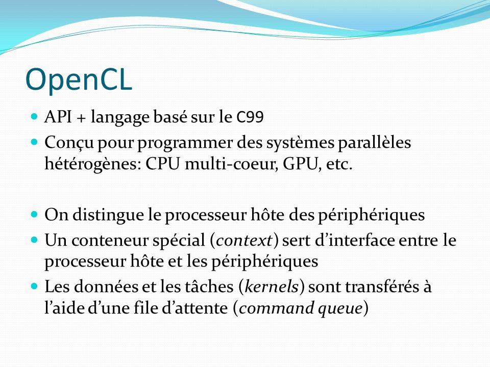 OpenCL API + langage basé sur le C99 Conçu pour programmer des systèmes parallèles hétérogènes: CPU multi-coeur, GPU, etc. On distingue le processeur