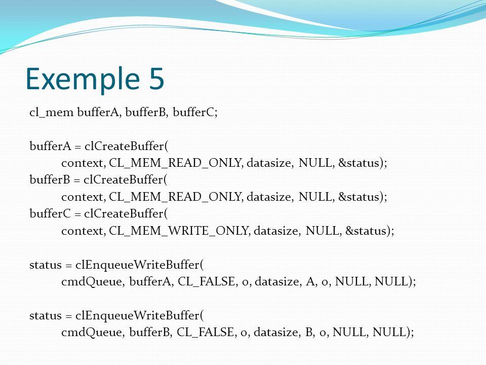 Exemple 5 cl_mem bufferA, bufferB, bufferC; bufferA = clCreateBuffer( context, CL_MEM_READ_ONLY, datasize, NULL, &status); bufferB = clCreateBuffer( c