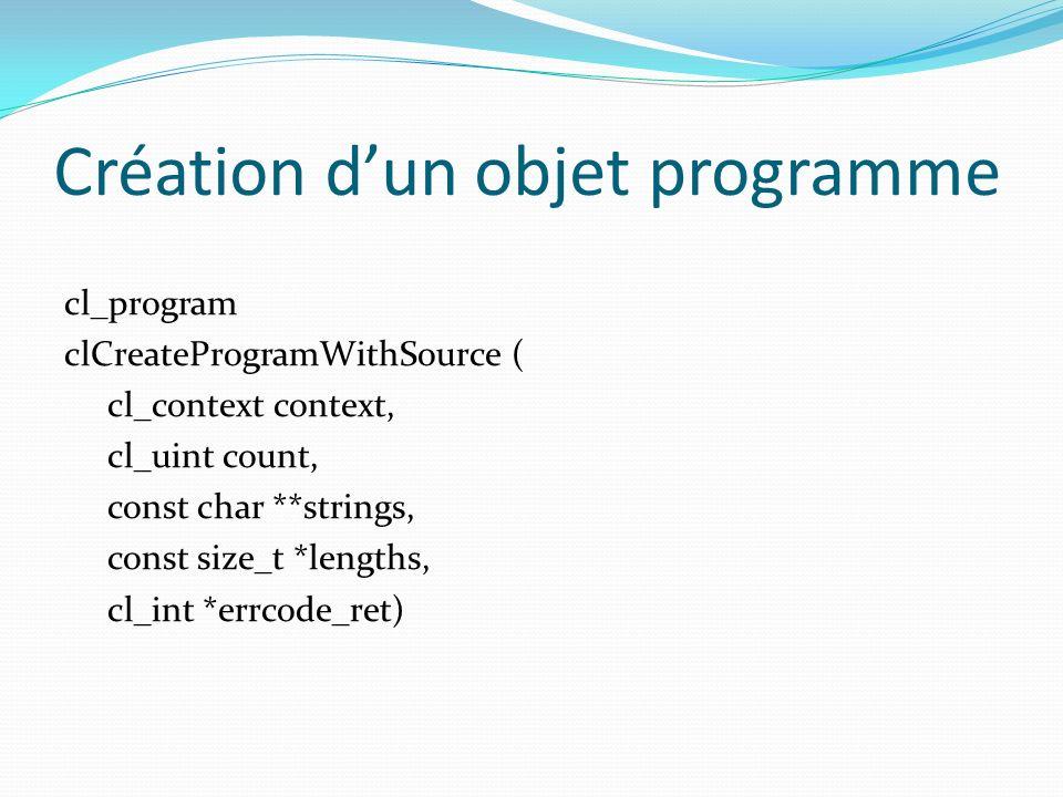 Création dun objet programme cl_program clCreateProgramWithSource ( cl_context context, cl_uint count, const char **strings, const size_t *lengths, cl