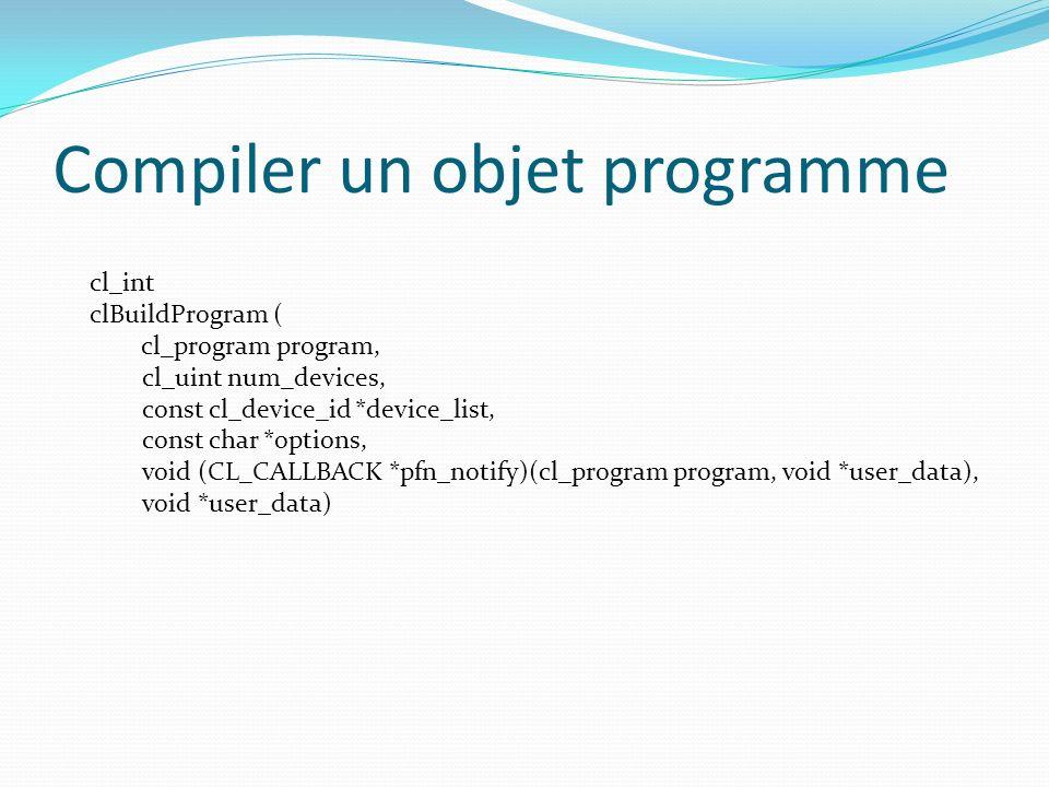 Compiler un objet programme cl_int clBuildProgram ( cl_program program, cl_uint num_devices, const cl_device_id *device_list, const char *options, voi