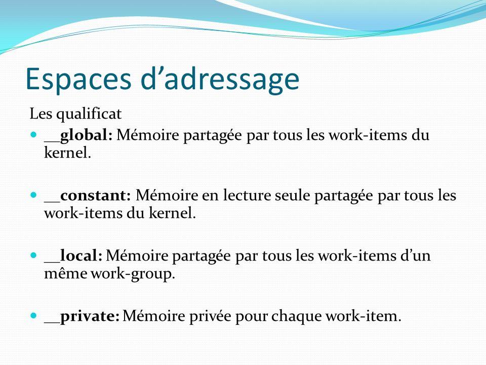Espaces dadressage Les qualificat __global: Mémoire partagée par tous les work-items du kernel. __constant: Mémoire en lecture seule partagée par tous