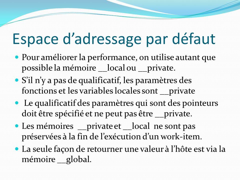 Espace dadressage par défaut Pour améliorer la performance, on utilise autant que possible la mémoire __local ou __private. Sil ny a pas de qualificat