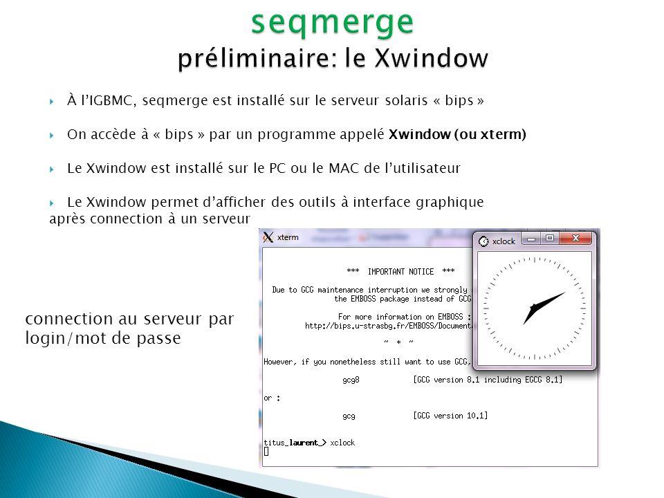 À lIGBMC, seqmerge est installé sur le serveur solaris « bips » On accède à « bips » par un programme appelé Xwindow (ou xterm) Le Xwindow est install