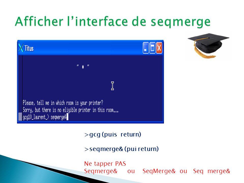 >gcg (puis return) >seqmerge& (pui return) Ne tapper PAS Seqmerge& ou SeqMerge& ou Seq merge&