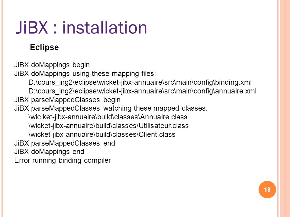 JiBX : installation 18 JiBX Eclipse JiBX doMappings begin JiBX doMappings using these mapping files: D:\cours_ing2\eclipse\wicket-jibx-annuaire\src\ma