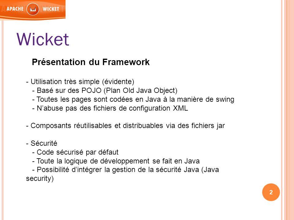 Wicket Présentation du Framework - Utilisation très simple (évidente) - Basé sur des POJO (Plan Old Java Object) - Toutes les pages sont codées en Jav