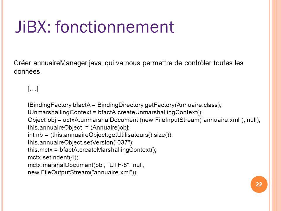 JiBX: fonctionnement 22 Créer annuaireManager.java qui va nous permettre de contrôler toutes les données. […] IBindingFactory bfactA = BindingDirector