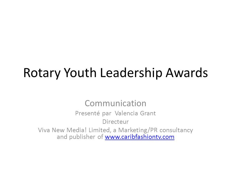 Rotary Youth Leadership Awards Communication Presenté par Valencia Grant Directeur Viva New Media! Limited, a Marketing/PR consultancy and publisher o