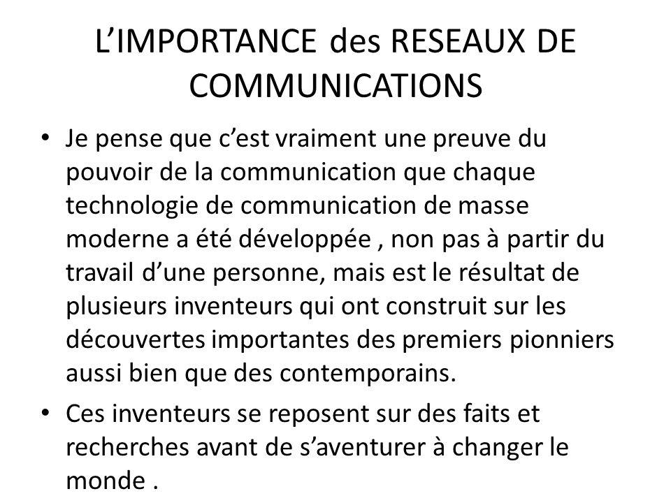 LIMPORTANCE des RESEAUX DE COMMUNICATIONS Je pense que cest vraiment une preuve du pouvoir de la communication que chaque technologie de communication