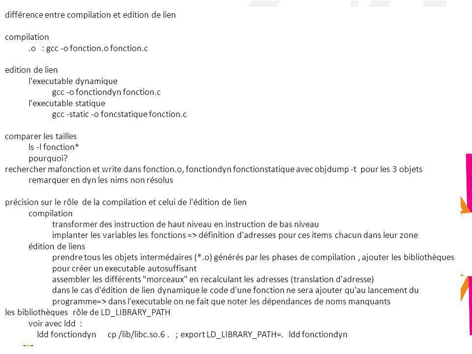 différence entre compilation et edition de lien compilation.o : gcc -o fonction.o fonction.c edition de lien l'executable dynamique gcc -o fonctiondyn