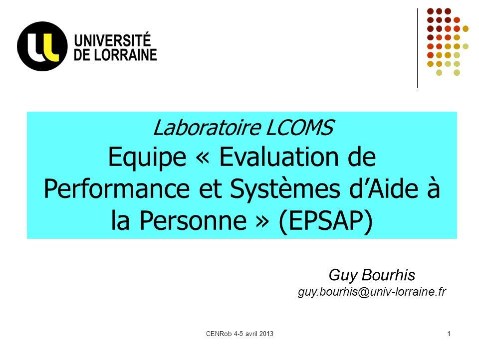 CENRob 4-5 avril 20131 Laboratoire LCOMS Equipe « Evaluation de Performance et Systèmes dAide à la Personne » (EPSAP) Guy Bourhis guy.bourhis@univ-lor