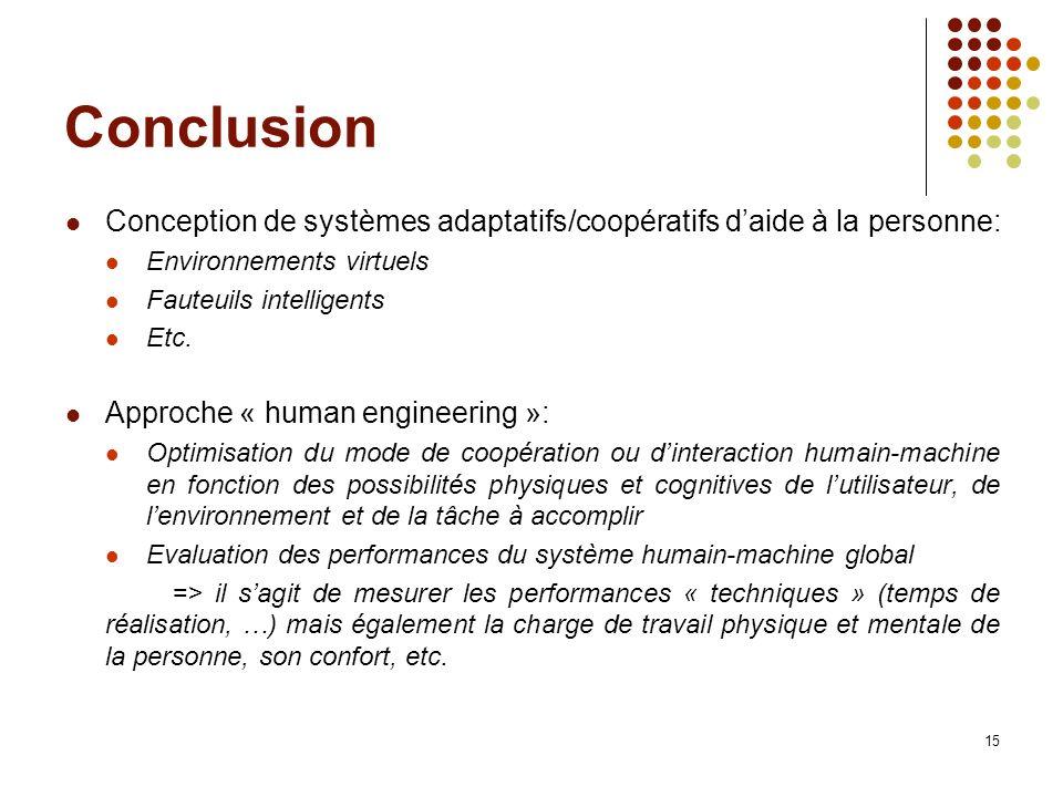 15 Conclusion Conception de systèmes adaptatifs/coopératifs daide à la personne: Environnements virtuels Fauteuils intelligents Etc. Approche « human