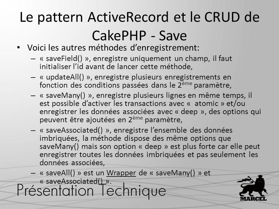Le pattern ActiveRecord et le CRUD de CakePHP - Save Voici les autres méthodes denregistrement: – « saveField() », enregistre uniquement un champ, il