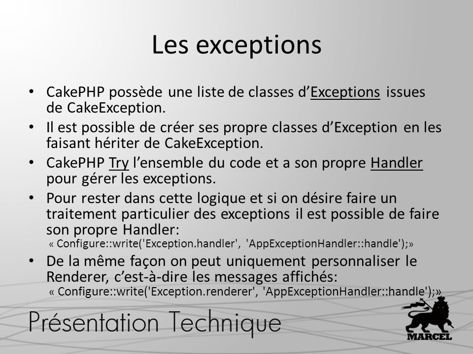 Les exceptions CakePHP possède une liste de classes dExceptions issues de CakeException. Il est possible de créer ses propre classes dException en les