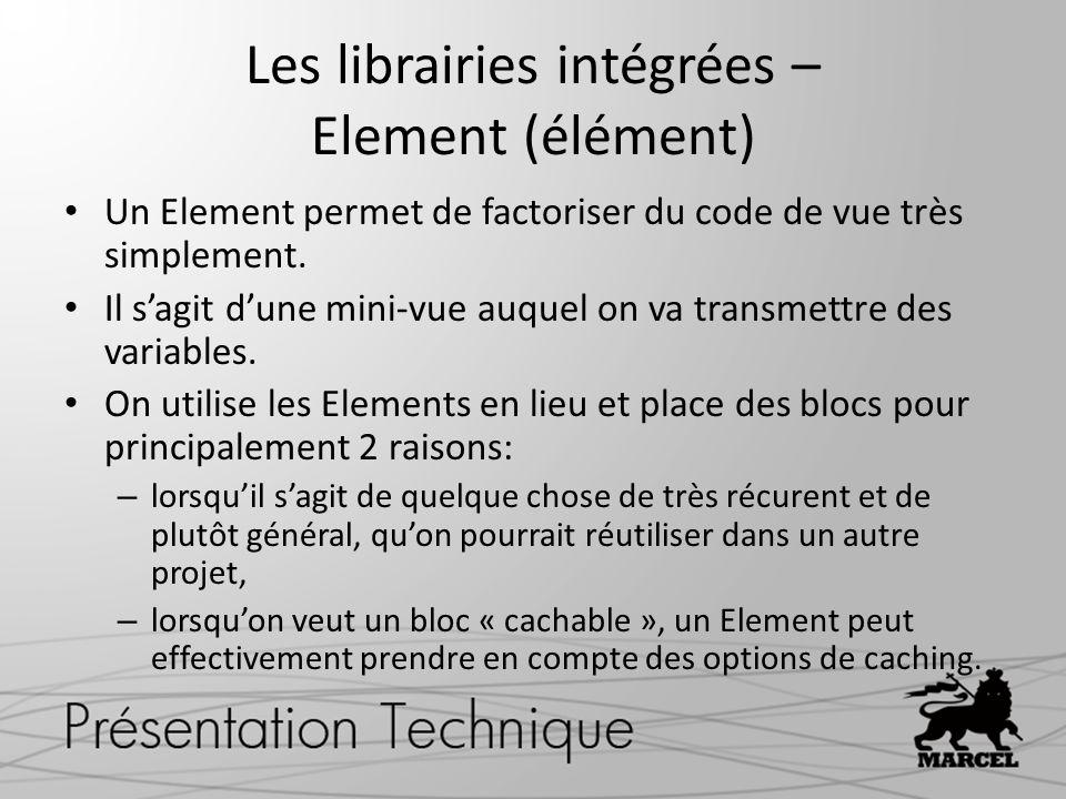 Les librairies intégrées – Element (élément) Un Element permet de factoriser du code de vue très simplement. Il sagit dune mini-vue auquel on va trans