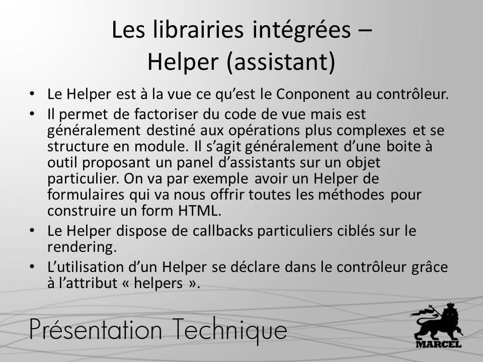 Les librairies intégrées – Helper (assistant) Le Helper est à la vue ce quest le Conponent au contrôleur. Il permet de factoriser du code de vue mais