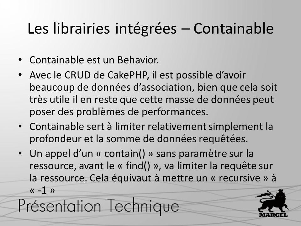 Les librairies intégrées – Containable Containable est un Behavior. Avec le CRUD de CakePHP, il est possible davoir beaucoup de données dassociation,