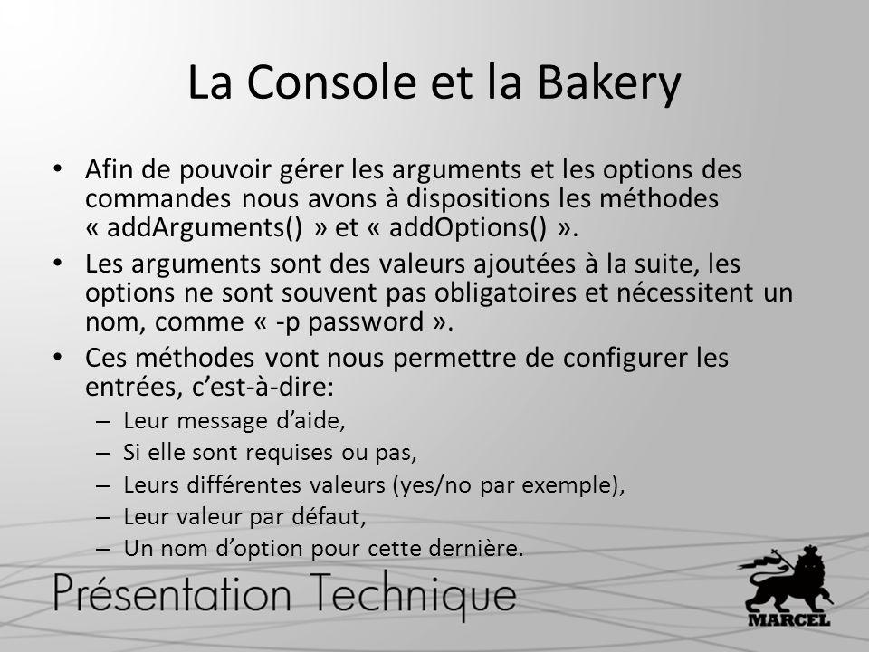 La Console et la Bakery Afin de pouvoir gérer les arguments et les options des commandes nous avons à dispositions les méthodes « addArguments() » et
