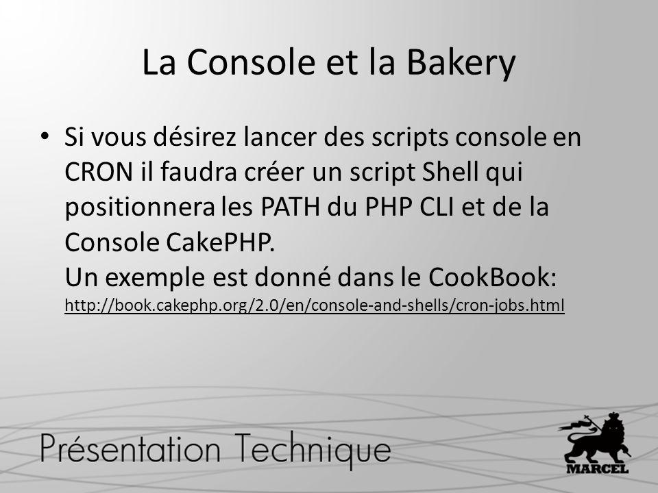La Console et la Bakery Si vous désirez lancer des scripts console en CRON il faudra créer un script Shell qui positionnera les PATH du PHP CLI et de